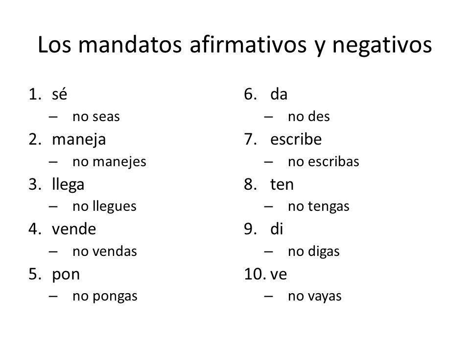 Los mandatos afirmativos y negativos 1.sé – no seas 2.maneja – no manejes 3.llega – no llegues 4.vende – no vendas 5.pon – no pongas 6.da – no des 7.e