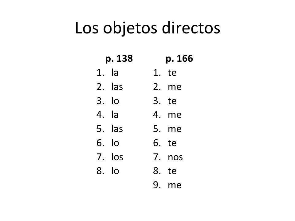 Los objetos directos p. 138 1.la 2.las 3.lo 4.la 5.las 6.lo 7.los 8.lo p. 166 1.te 2.me 3.te 4.me 5.me 6.te 7.nos 8.te 9.me
