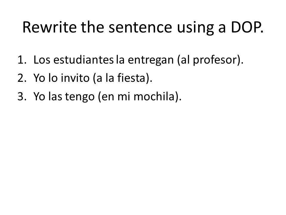 Rewrite the sentence using a DOP. 1.Los estudiantes la entregan (al profesor). 2.Yo lo invito (a la fiesta). 3.Yo las tengo (en mi mochila).