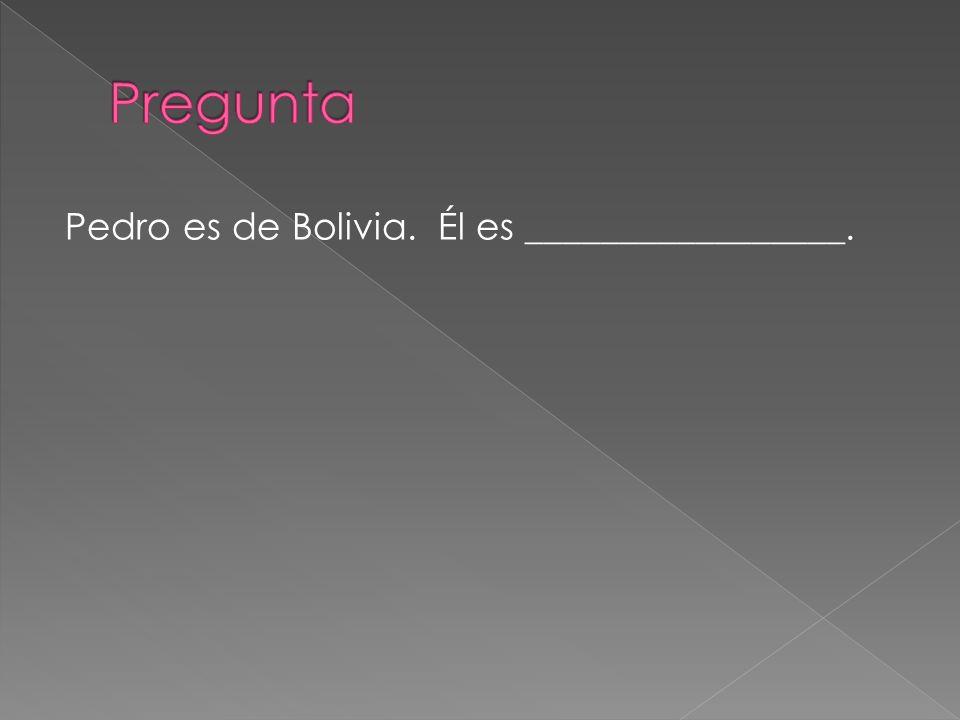 Pedro es de Bolivia. Él es _________________.