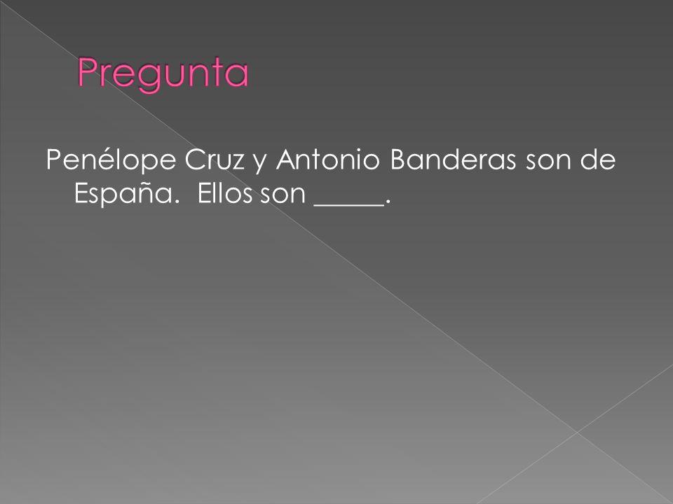 Penélope Cruz y Antonio Banderas son de España. Ellos son _____.