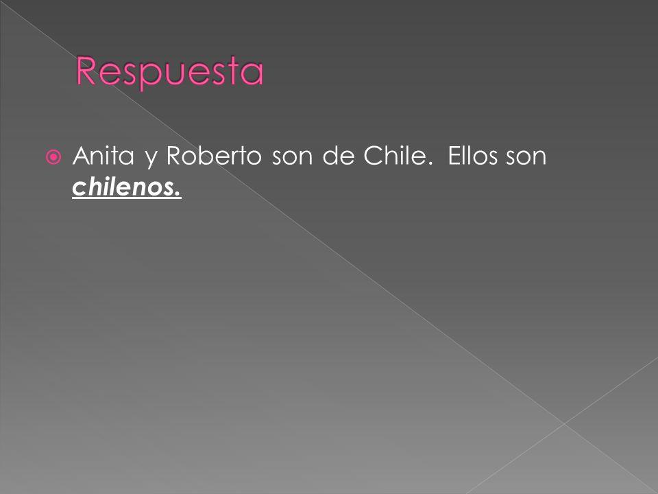Anita y Roberto son de Chile. Ellos son chilenos.