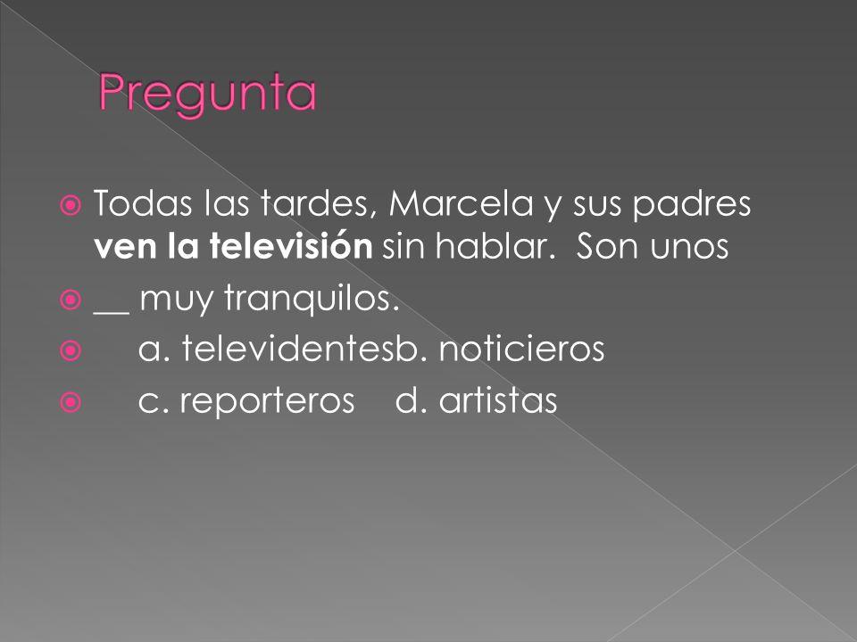Todas las tardes, Marcela y sus padres ven la televisión sin hablar. Son unos __ muy tranquilos. a. televidentesb. noticieros c. reporterosd. artistas
