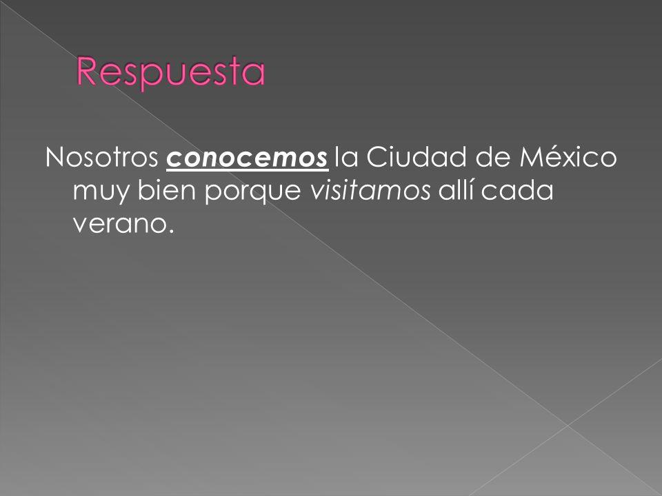 Nosotros conocemos la Ciudad de México muy bien porque visitamos allí cada verano.
