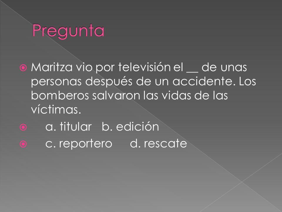 Maritza vio por televisión el __ de unas personas después de un accidente. Los bomberos salvaron las vidas de las víctimas. a. titularb. edición c. re