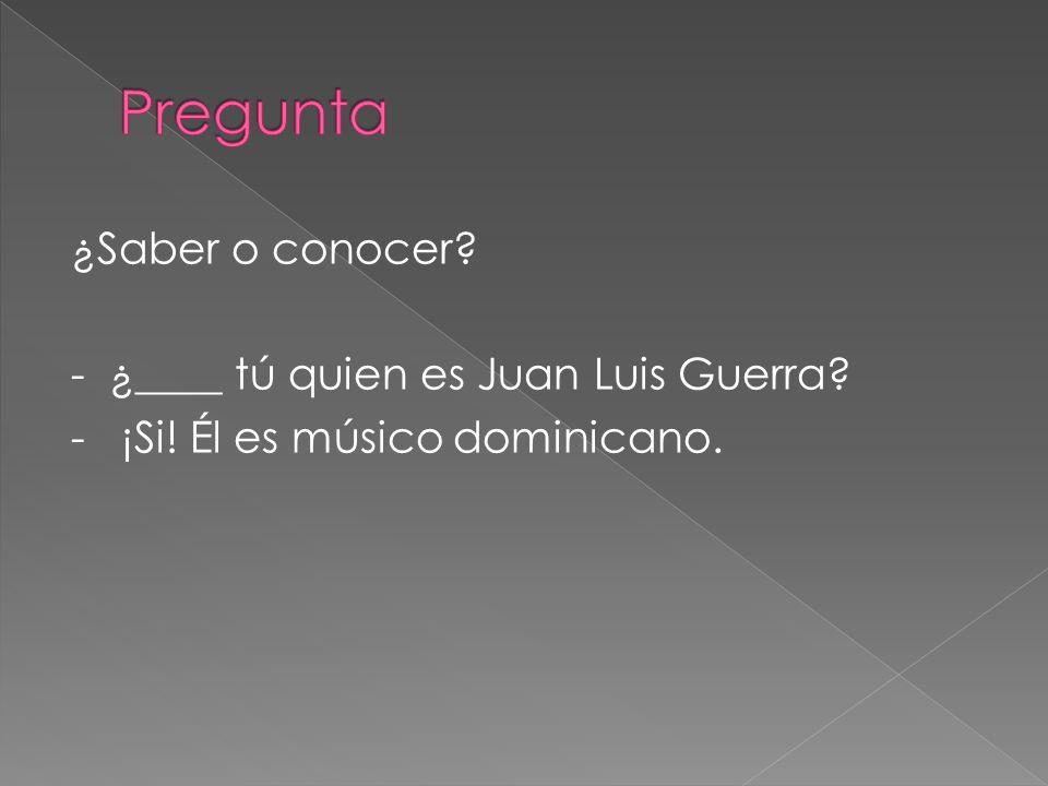 ¿Saber o conocer? - ¿____ tú quien es Juan Luis Guerra? - ¡Si! Él es músico dominicano.