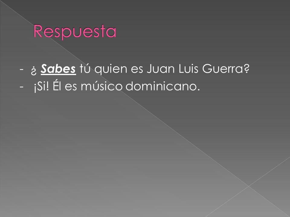 - ¿ Sabes tú quien es Juan Luis Guerra? - ¡Si! Él es músico dominicano.