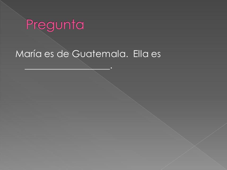 María es de Guatemala. Ella es __________________.