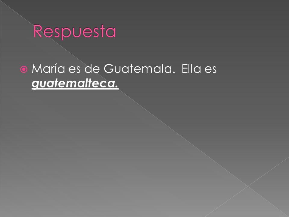 María es de Guatemala. Ella es guatemalteca.