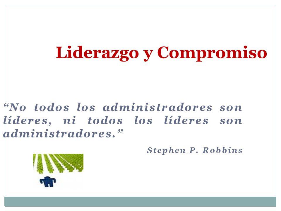 No todos los administradores son líderes, ni todos los líderes son administradores. Stephen P. Robbins Liderazgo y Compromiso