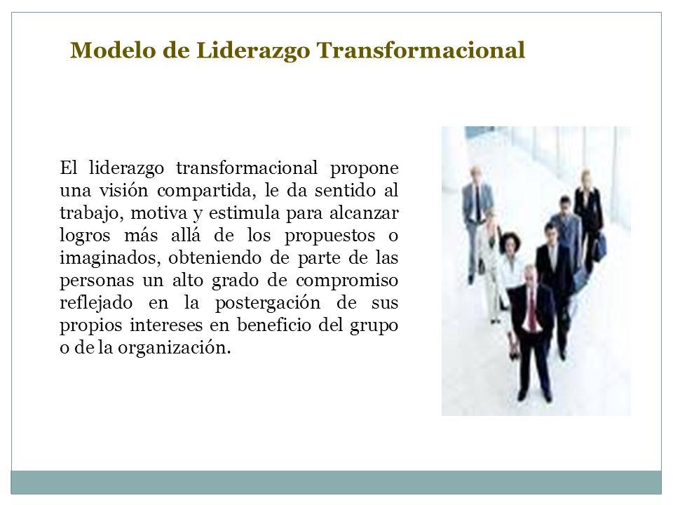 Modelo de Liderazgo Transformacional El liderazgo transformacional propone una visión compartida, le da sentido al trabajo, motiva y estimula para alcanzar logros más allá de los propuestos o imaginados, obteniendo de parte de las personas un alto grado de compromiso reflejado en la postergación de sus propios intereses en beneficio del grupo o de la organización.