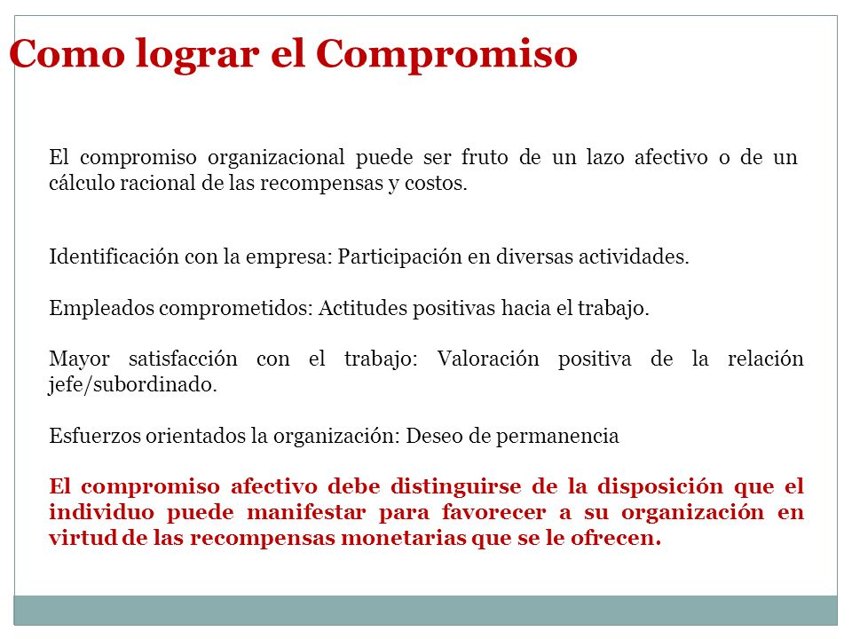 Como lograr el Compromiso El compromiso organizacional puede ser fruto de un lazo afectivo o de un cálculo racional de las recompensas y costos.