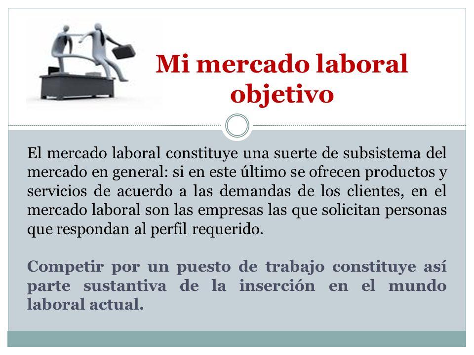 Mi mercado laboral objetivo El mercado laboral constituye una suerte de subsistema del mercado en general: si en este último se ofrecen productos y se