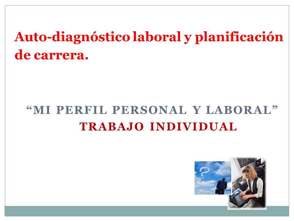 MI PERFIL PERSONAL Y LABORAL TRABAJO INDIVIDUAL Unidad Nº 2 Auto-diagnóstico laboral y planificación de carrera.