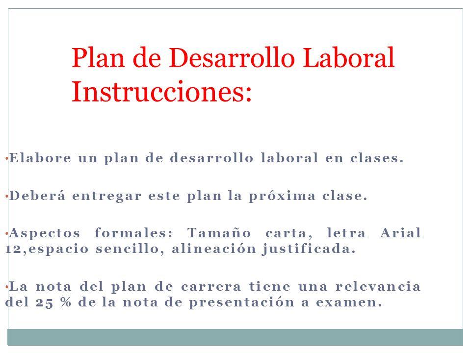 Elabore un plan de desarrollo laboral en clases. Deberá entregar este plan la próxima clase. Aspectos formales: Tamaño carta, letra Arial 12,espacio s