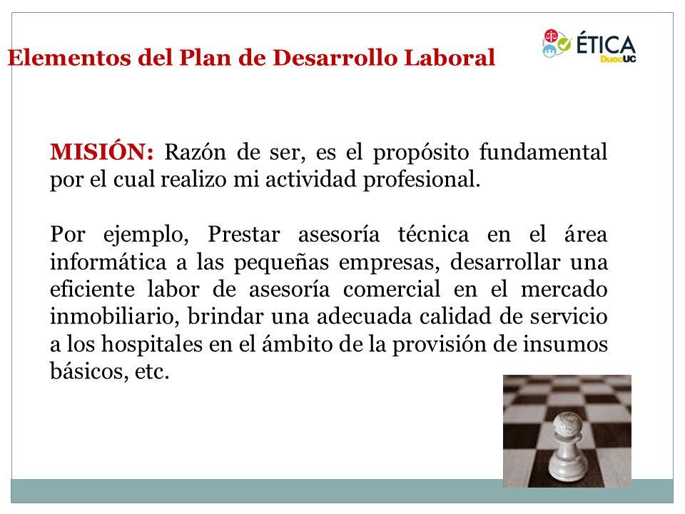Elementos del Plan de Desarrollo Laboral MISIÓN: Razón de ser, es el propósito fundamental por el cual realizo mi actividad profesional. Por ejemplo,