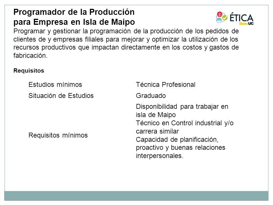 Estudios mínimosTécnica Profesional Situación de EstudiosGraduado Requisitos mínimos Disponibilidad para trabajar en isla de Maipo Técnico en Control industrial y/o carrera similar Capacidad de planificación, proactivo y buenas relaciones interpersonales.