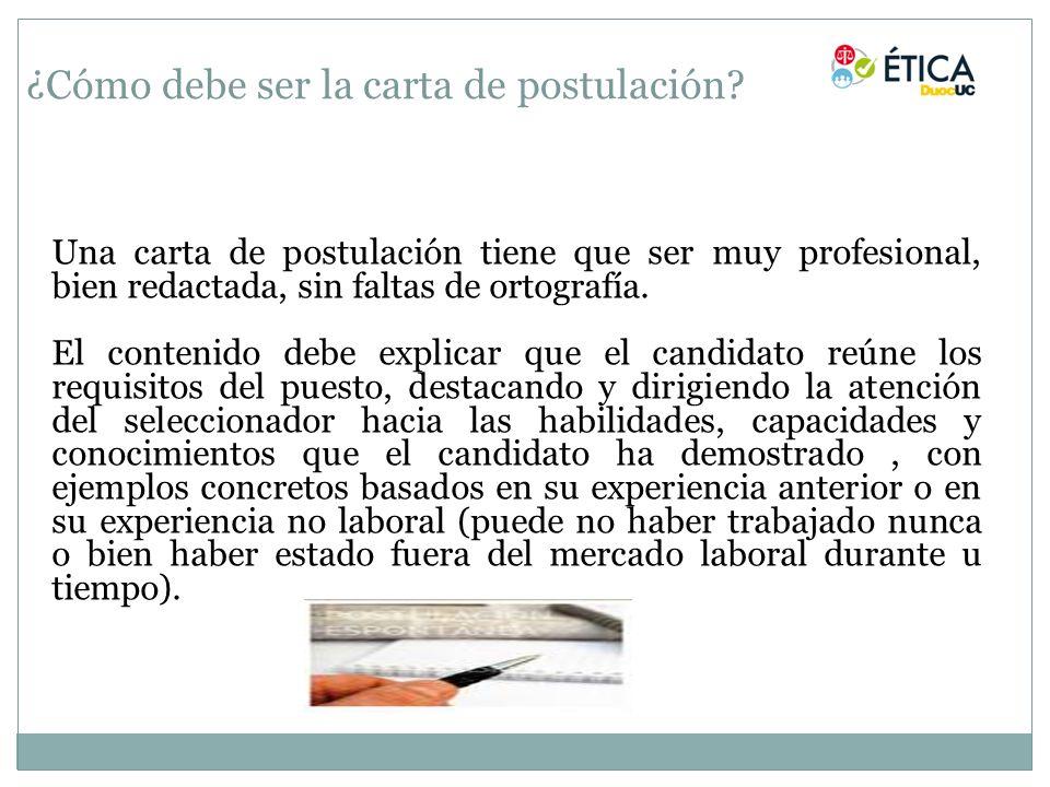¿Cómo debe ser la carta de postulación? Una carta de postulación tiene que ser muy profesional, bien redactada, sin faltas de ortografía. El contenido