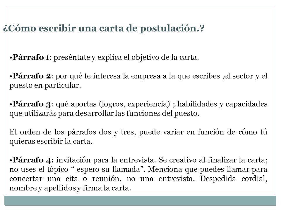 ¿Cómo escribir una carta de postulación.? Párrafo 1: preséntate y explica el objetivo de la carta. Párrafo 2: por qué te interesa la empresa a la que