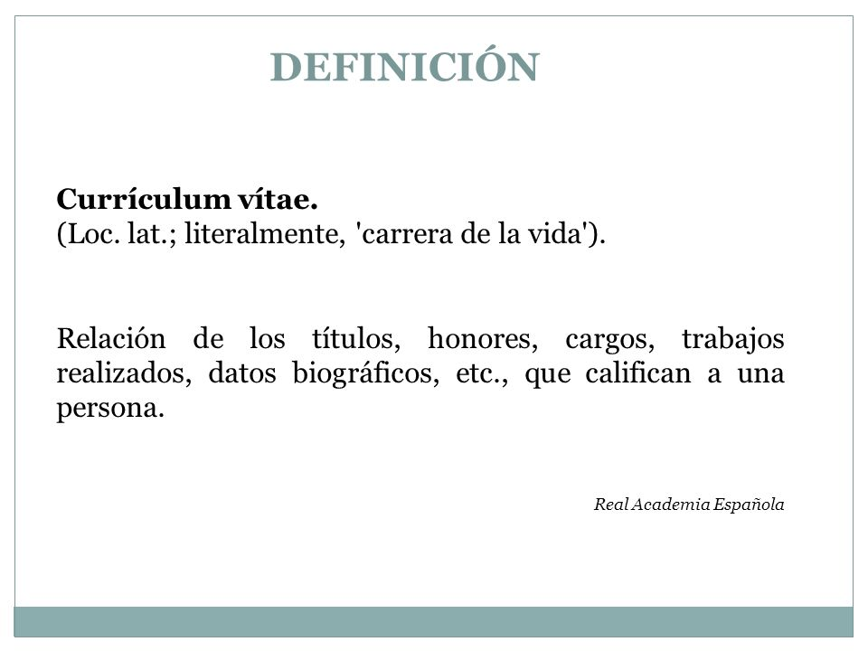 DEFINICIÓN Currículum vítae. (Loc. lat.; literalmente, 'carrera de la vida'). Relación de los títulos, honores, cargos, trabajos realizados, datos bio