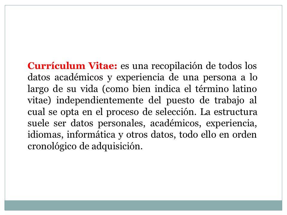 Currículum Vitae: es una recopilación de todos los datos académicos y experiencia de una persona a lo largo de su vida (como bien indica el término latino vitae) independientemente del puesto de trabajo al cual se opta en el proceso de selección.