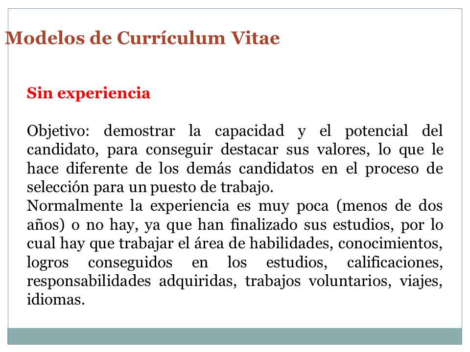 Modelos de Currículum Vitae Sin experiencia Objetivo: demostrar la capacidad y el potencial del candidato, para conseguir destacar sus valores, lo que le hace diferente de los demás candidatos en el proceso de selección para un puesto de trabajo.