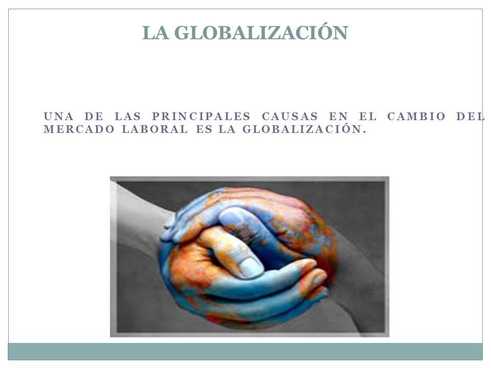 UNA DE LAS PRINCIPALES CAUSAS EN EL CAMBIO DEL MERCADO LABORAL ES LA GLOBALIZACIÓN.