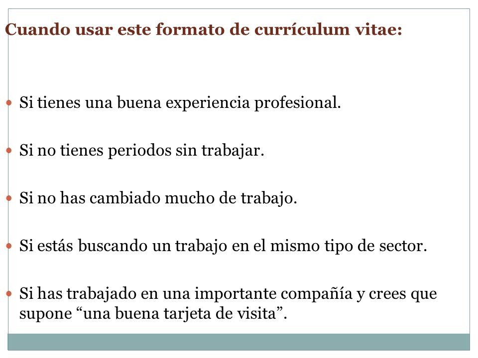 Cuando usar este formato de currículum vitae: Si tienes una buena experiencia profesional. Si no tienes periodos sin trabajar. Si no has cambiado much
