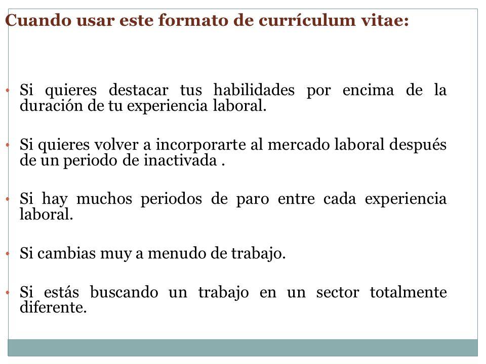 Cuando usar este formato de currículum vitae: Si quieres destacar tus habilidades por encima de la duración de tu experiencia laboral. Si quieres volv
