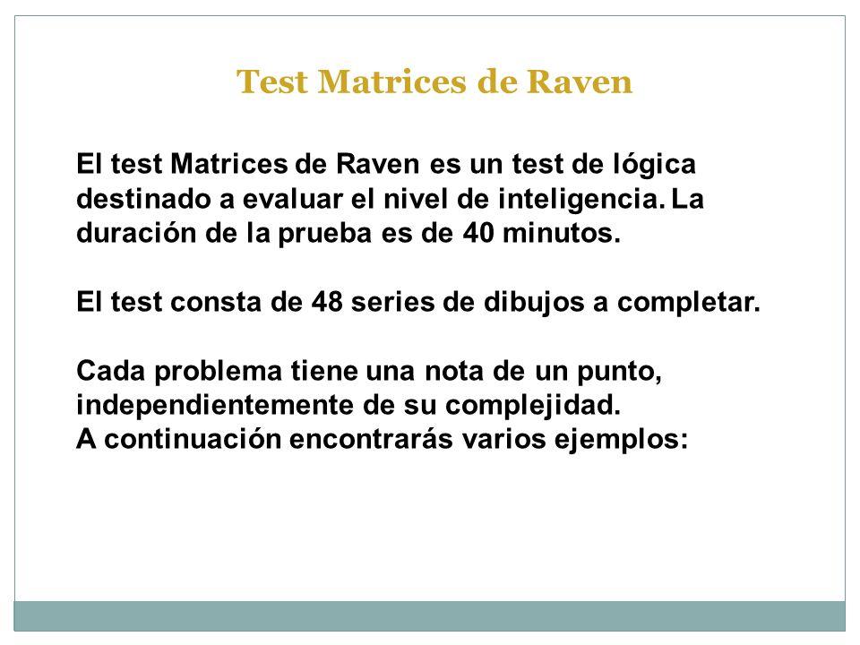 El test Matrices de Raven es un test de lógica destinado a evaluar el nivel de inteligencia. La duración de la prueba es de 40 minutos. El test consta
