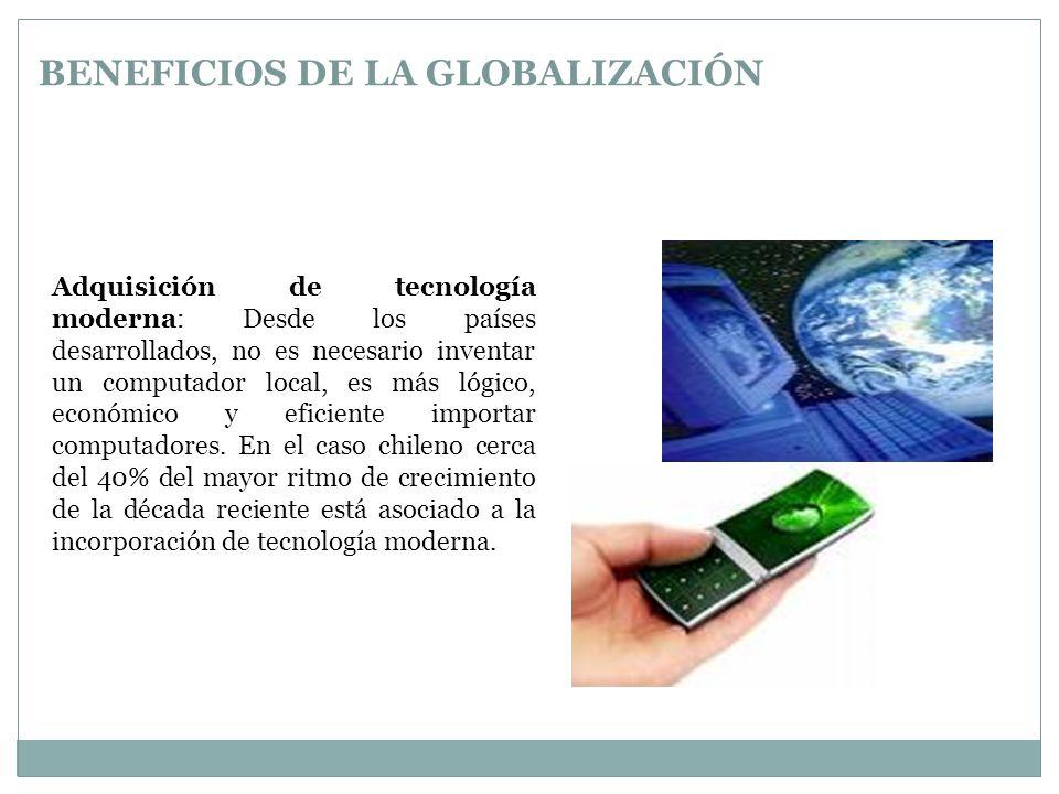 BENEFICIOS DE LA GLOBALIZACIÓN Adquisición de tecnología moderna: Desde los países desarrollados, no es necesario inventar un computador local, es más lógico, económico y eficiente importar computadores.