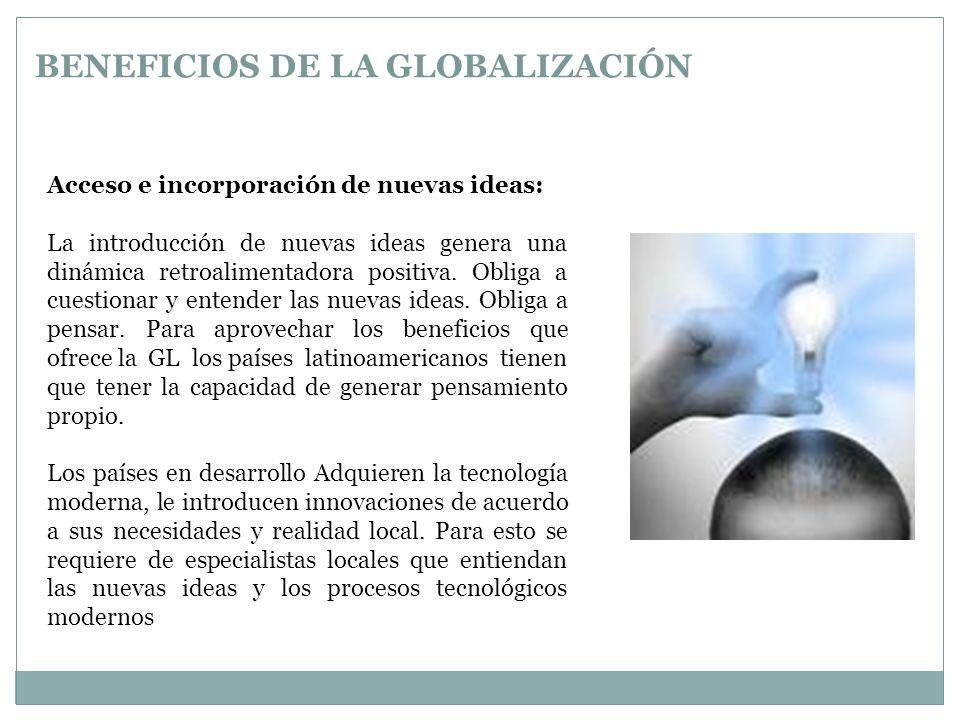 BENEFICIOS DE LA GLOBALIZACIÓN Acceso e incorporación de nuevas ideas: La introducción de nuevas ideas genera una dinámica retroalimentadora positiva.