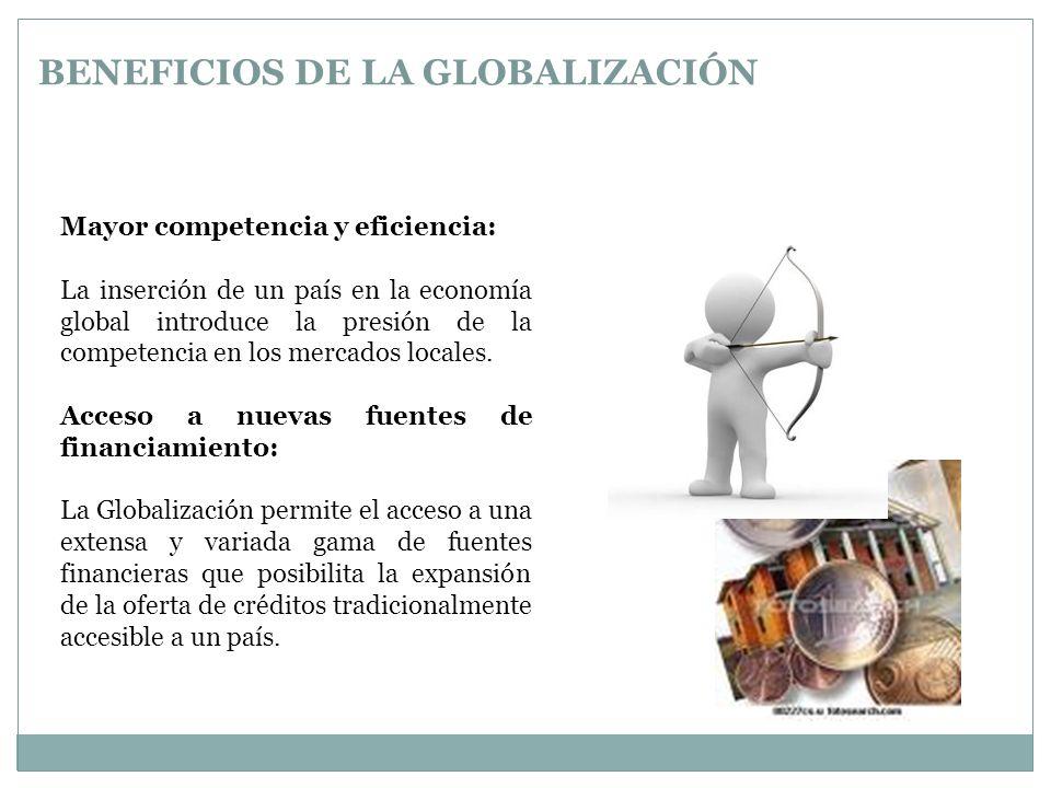 BENEFICIOS DE LA GLOBALIZACIÓN Mayor competencia y eficiencia: La inserción de un país en la economía global introduce la presión de la competencia en los mercados locales.