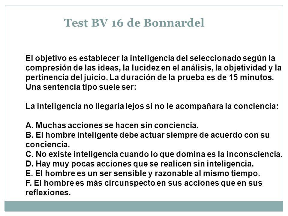 Test BV 16 de Bonnardel El objetivo es establecer la inteligencia del seleccionado según la compresión de las ideas, la lucidez en el análisis, la objetividad y la pertinencia del juicio.
