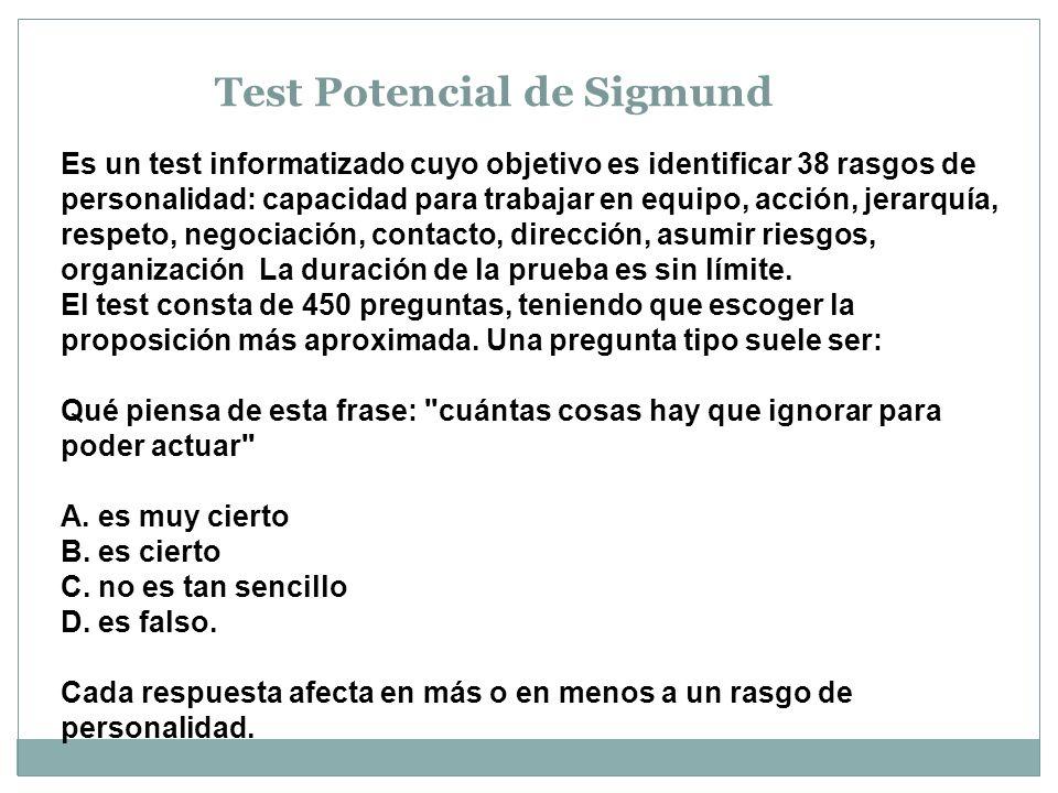 Test Potencial de Sigmund Es un test informatizado cuyo objetivo es identificar 38 rasgos de personalidad: capacidad para trabajar en equipo, acción, jerarquía, respeto, negociación, contacto, dirección, asumir riesgos, organización La duración de la prueba es sin límite.
