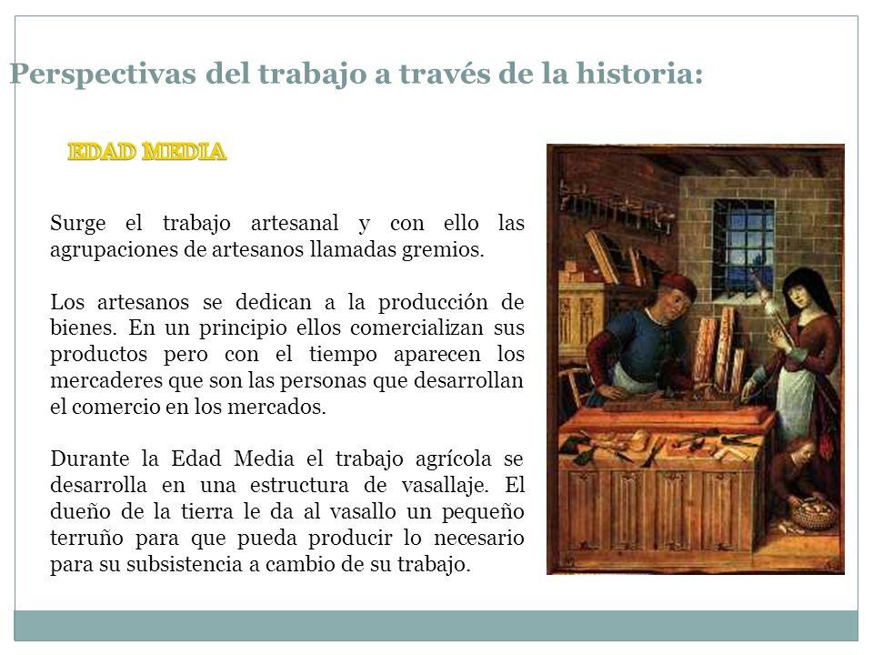 Perspectivas del trabajo a través de la historia: Surge el trabajo artesanal y con ello las agrupaciones de artesanos llamadas gremios. Los artesanos