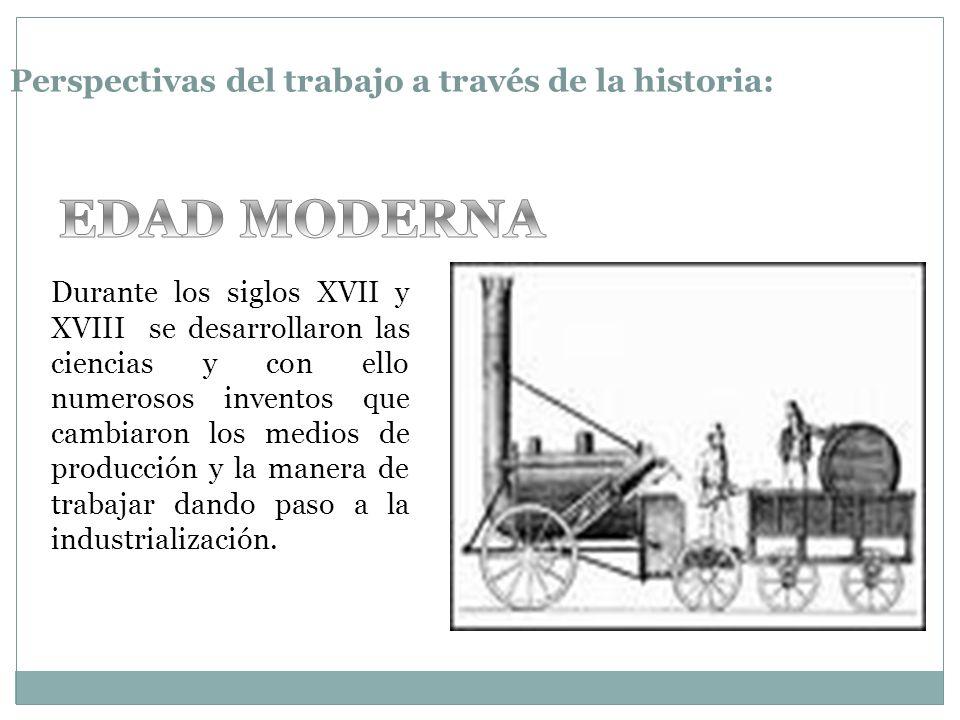 Perspectivas del trabajo a través de la historia: Durante los siglos XVII y XVIII se desarrollaron las ciencias y con ello numerosos inventos que cambiaron los medios de producción y la manera de trabajar dando paso a la industrialización.