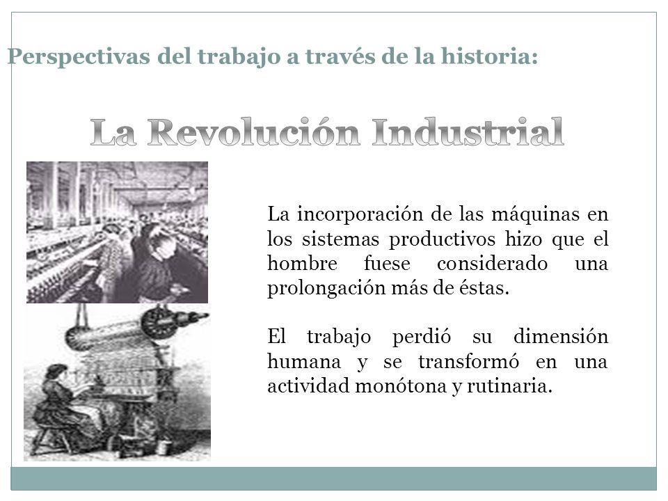 Perspectivas del trabajo a través de la historia: La incorporación de las máquinas en los sistemas productivos hizo que el hombre fuese considerado una prolongación más de éstas.