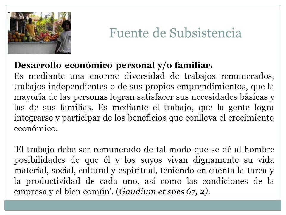 Fuente de Subsistencia Desarrollo económico personal y/o familiar. Es mediante una enorme diversidad de trabajos remunerados, trabajos independientes
