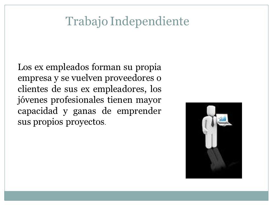 Trabajo Independiente Los ex empleados forman su propia empresa y se vuelven proveedores o clientes de sus ex empleadores, los jóvenes profesionales t