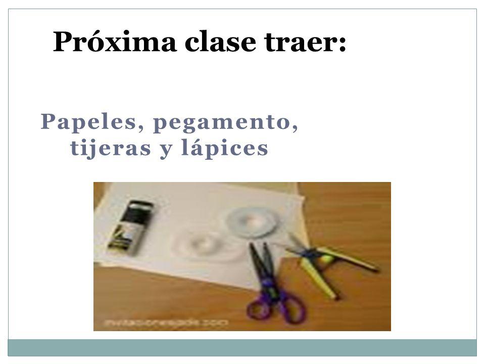 Papeles, pegamento, tijeras y lápices Próxima clase traer: