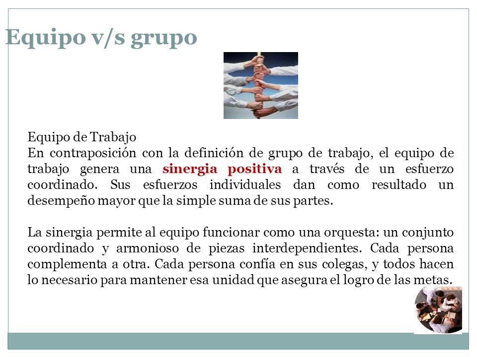 Equipo v/s grupo Equipo de Trabajo En contraposición con la definición de grupo de trabajo, el equipo de trabajo genera una sinergia positiva a través