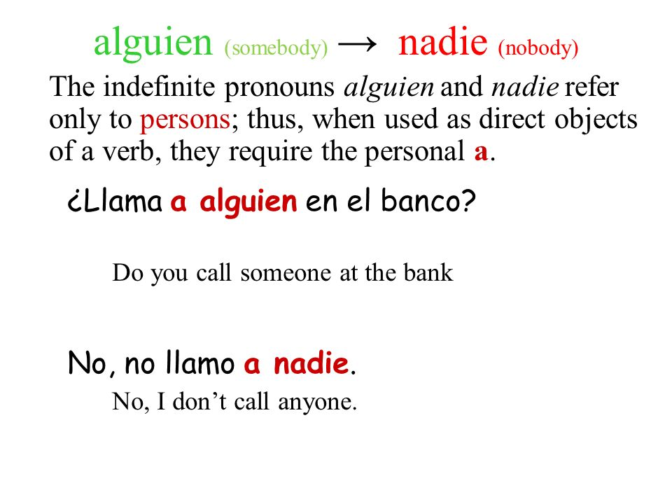 alguien (somebody) nadie (nobody) The indefinite pronouns alguien and nadie refer only to persons; thus, when used as direct objects of a verb, they r