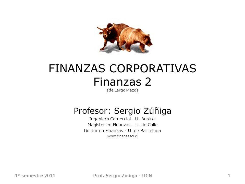FINANZAS CORPORATIVAS Finanzas 2 (de Largo Plazo) Profesor: Sergio Zúñiga Ingeniero Comercial - U. Austral Magíster en Finanzas - U. de Chile Doctor e