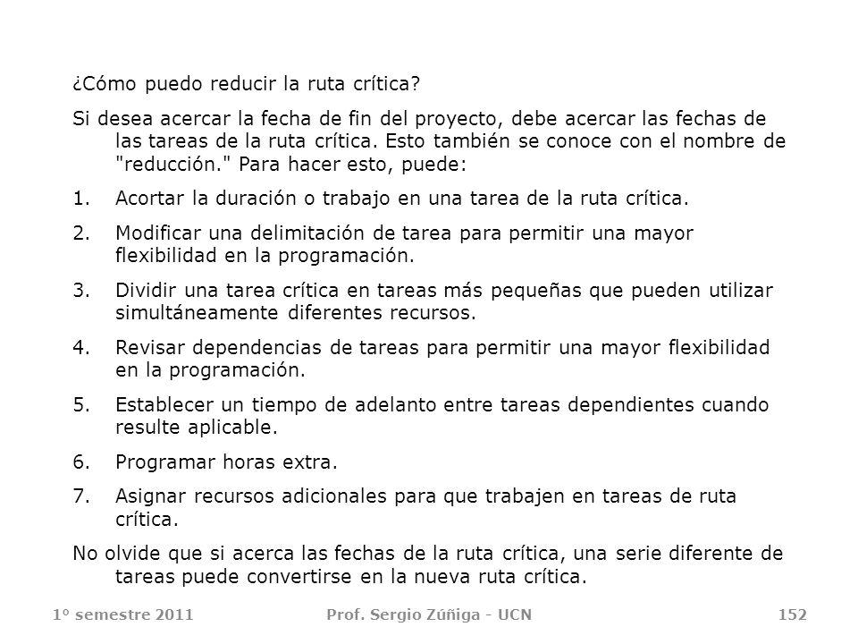 1° semestre 2011Prof. Sergio Zúñiga - UCN152 ¿Cómo puedo reducir la ruta crítica? Si desea acercar la fecha de fin del proyecto, debe acercar las fech
