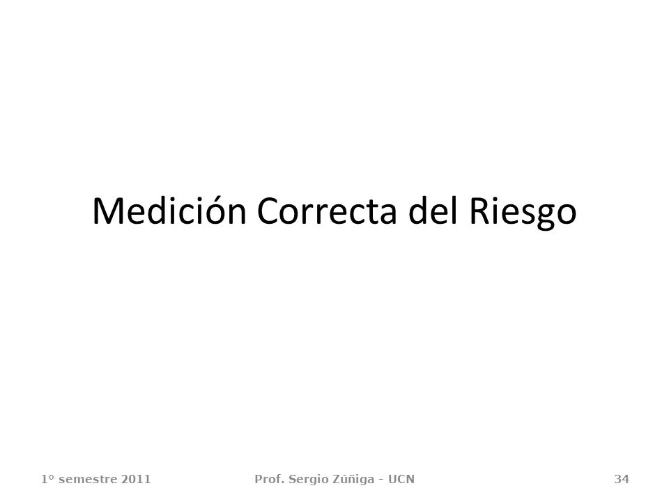 Medición Correcta del Riesgo 1° semestre 2011Prof. Sergio Zúñiga - UCN34