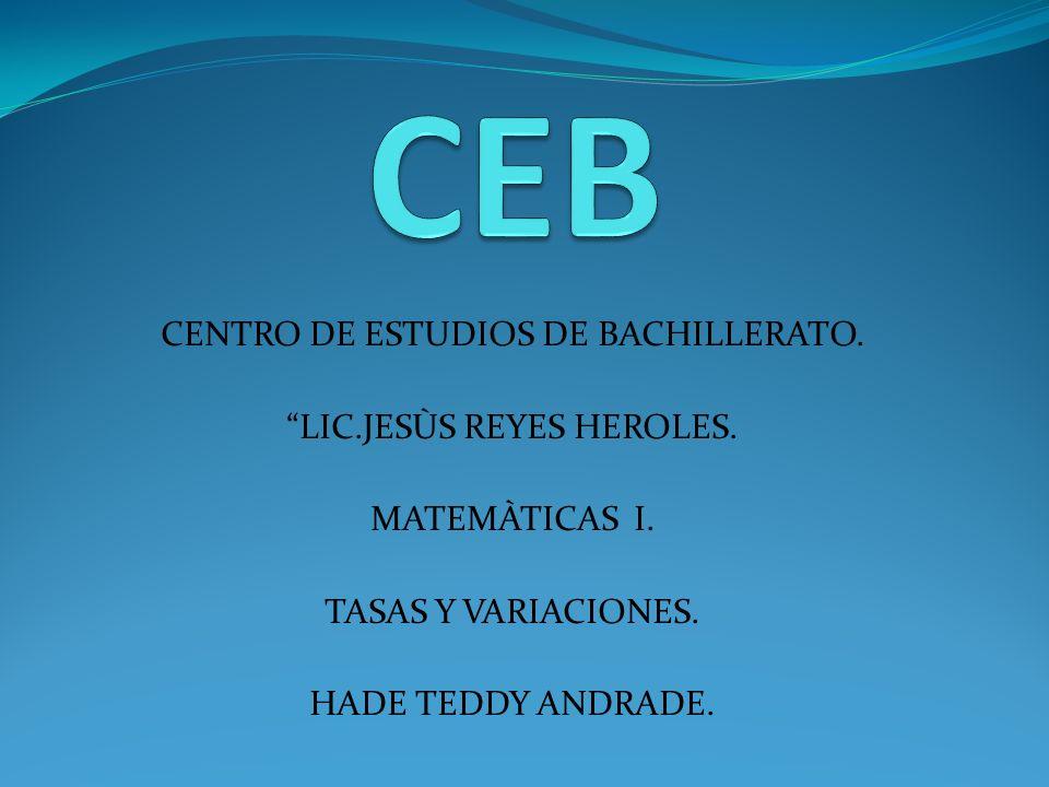 CENTRO DE ESTUDIOS DE BACHILLERATO. LIC.JESÙS REYES HEROLES. MATEMÀTICAS I. TASAS Y VARIACIONES. HADE TEDDY ANDRADE.