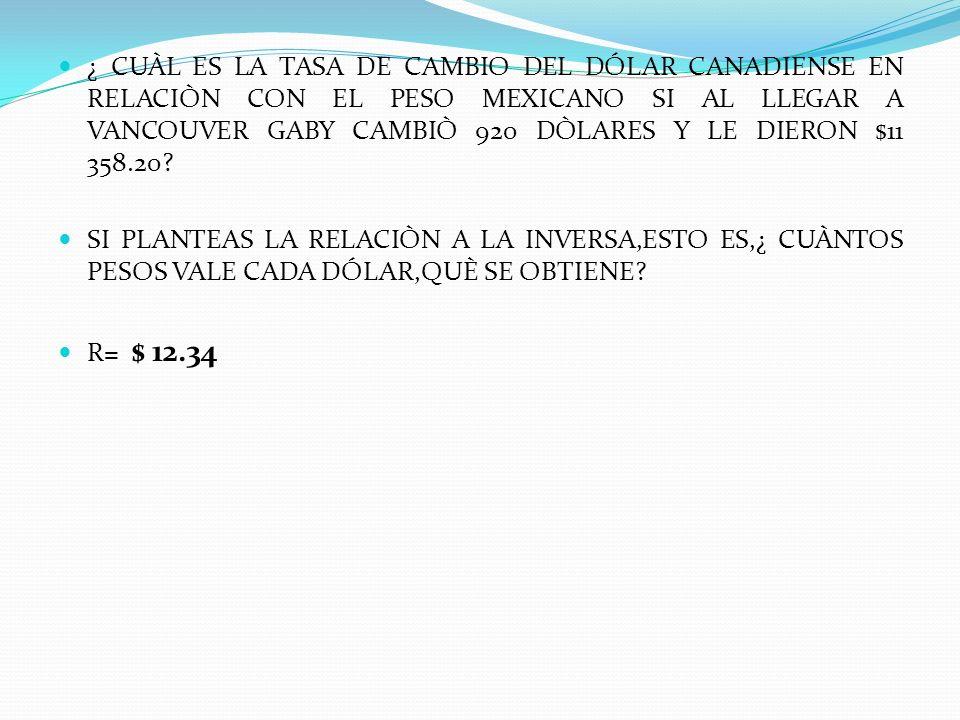¿ CUÀL ES LA TASA DE CAMBIO DEL DÓLAR CANADIENSE EN RELACIÒN CON EL PESO MEXICANO SI AL LLEGAR A VANCOUVER GABY CAMBIÒ 920 DÒLARES Y LE DIERON $11 358