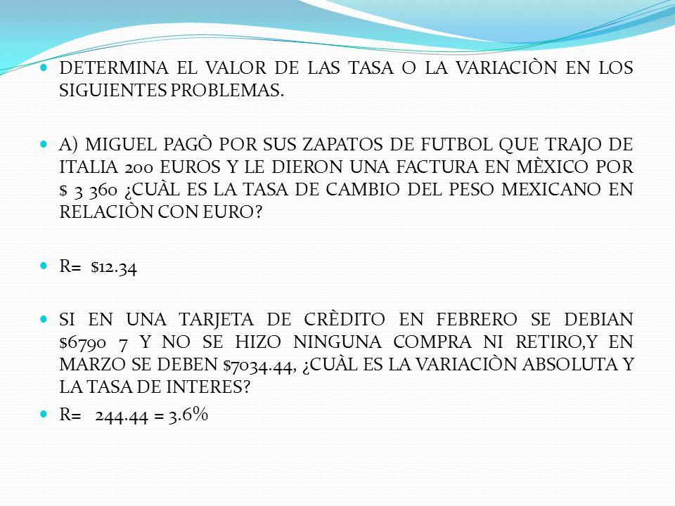 DETERMINA EL VALOR DE LAS TASA O LA VARIACIÒN EN LOS SIGUIENTES PROBLEMAS. A) MIGUEL PAGÒ POR SUS ZAPATOS DE FUTBOL QUE TRAJO DE ITALIA 200 EUROS Y LE