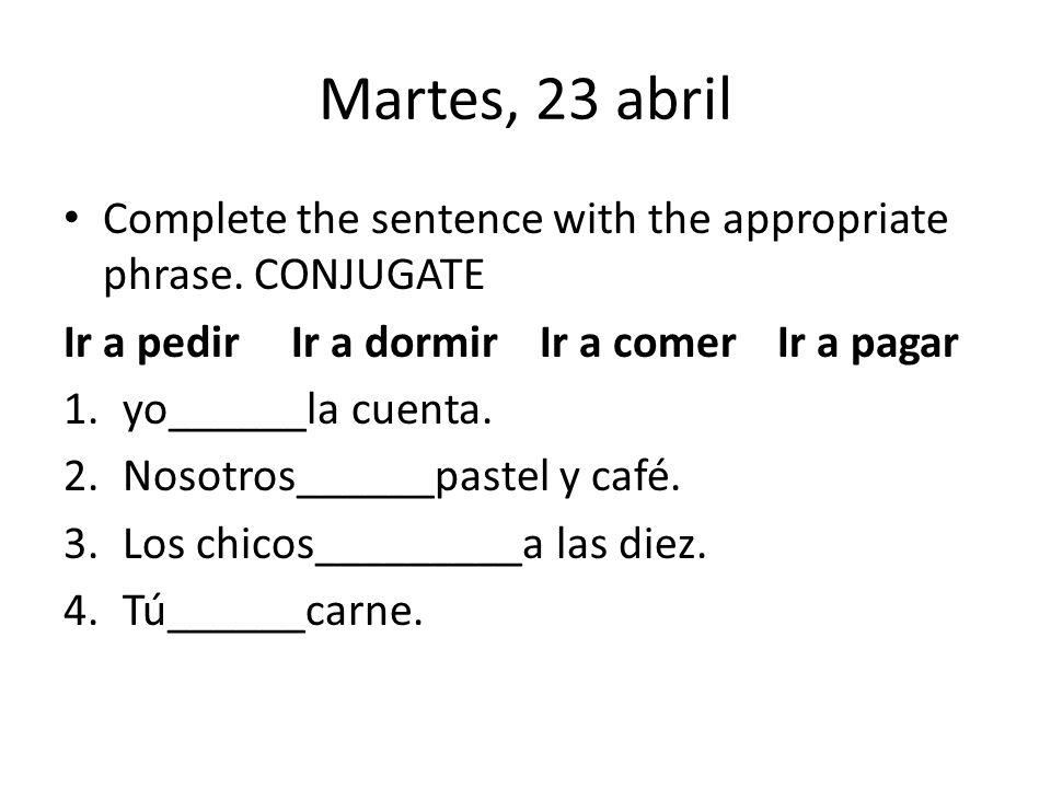 Martes, 23 abril Complete the sentence with the appropriate phrase.